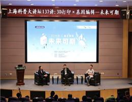 """上海科普大讲坛聚集""""3D打印×基因编辑"""" 打开""""未来之门"""""""